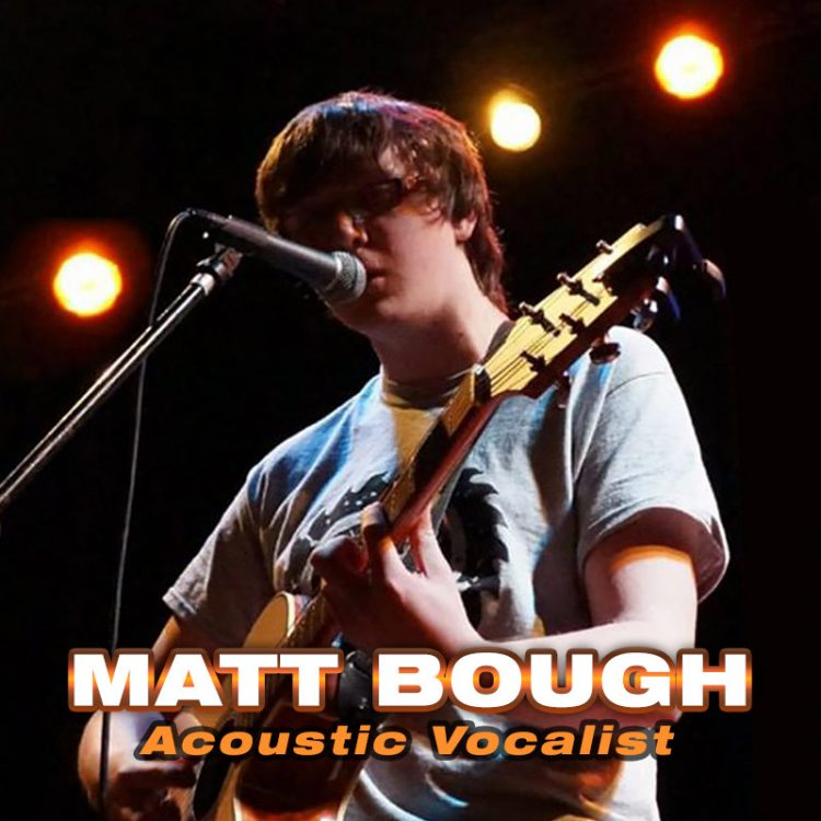 Matt Bough – solo acoustic vocalist